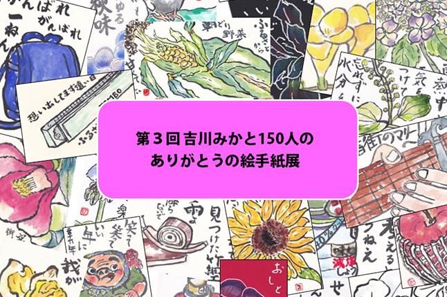 第3回 吉川みかと150人のありがとうの絵手紙展 【開催日:10/9(水)~13(日)】